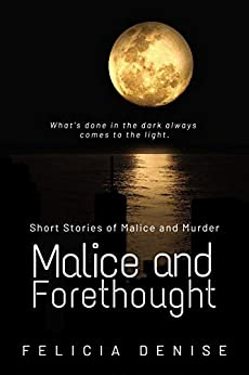 Malice and Forethought: Short Stories of Malice and Murder by [Felicia Denise]
