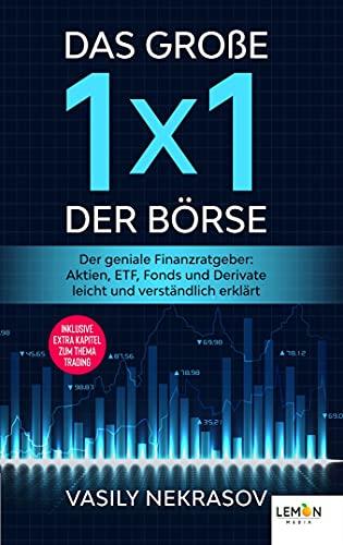 Das große 1x1 der Börse: Der geniale Finanzratgeber: Aktien, ETF, Fonds und Derivate leicht und verständlich erklärt | inklusive extra Kapitel zum Thema Trading