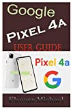 GOOGLE PIXEL 4A USER GUIDE: A Quick Step by Step Manual to Setup Your New Pixel 4a with Tips, Tricks and Instructions for Switching from Other phones