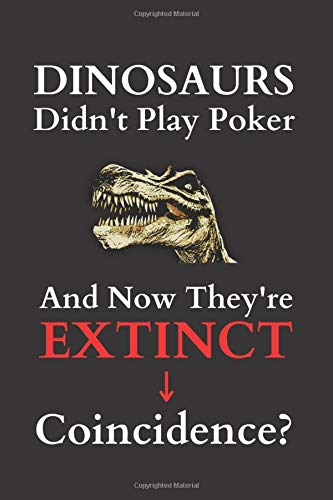 Dinosaurs Didn't Play Poker And Now They're Extinct. Coincidence?: Funny Dinosaur Poker Player Notebook Journal.