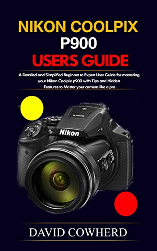 Nikon Coolpix p900 Users Guide : A Detailed and Simplified Beginner to Expert User Guide for mastering your Nikon Coolpix p900 with Tips and Hidden Features ... your camera like a pro (English Edition)