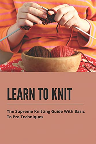 Learn To Knit: The Supreme Knitting Guide With Basic To Pro Techniques: Knitting For Beginners Pro Techniques