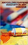 ARTCOLORY/DIFFERENT INNOVATIVE ART DESIGNS: DIFFERENT ARTICLES RELATED TO ART (English Edition)