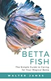 Betta Fish: The Simple Guide to Caring for Your...