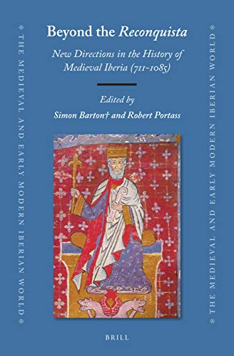 Beyond the Reconquista: New Directions in the History of Medieval Iberia (711-1085) (Medieval and Early Modern Iberian World, Band 76)