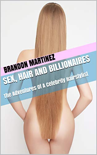 Sex, Hair And Billionaires: The Adventures Of A Celebrity Hairstylist
