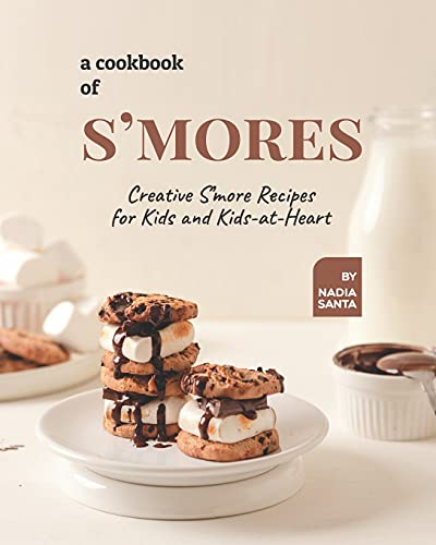 A Cookbook of S'mores: Creative S'more Recipes for Kids and Kids-at-Heart