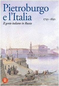 Pietroburgo e l'Italia 1750-1850. Il genio italiano in Russia. Ediz. illustrata