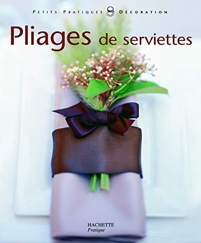 Pliages de serviettes : Pliages de serviettes et décors pour toutes les tables (Pratiques Décoration)