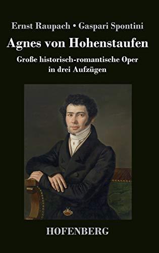 Agnes von Hohenstaufen: Groe historisch-romantische Oper in drei Aufzgen