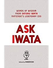 Ask Iwata: Words of Wisdom from Nintendo's Legendary CEO: Words of Wisdom from Satoru Iwata, Nintendo's Legendary CEO
