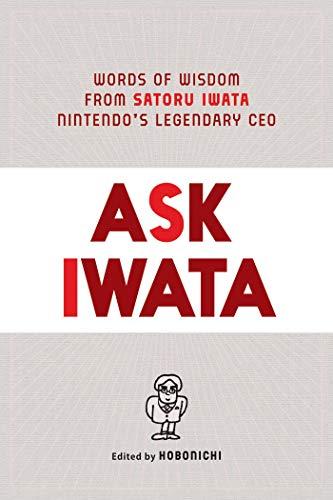 Ask Iwata: Words of Wisdom from Satoru Iwata, Nintendo's Legendary CEO