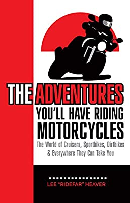 The Adventures You'll Have Riding Motorcycles: The world of Cruisers, Sportbikes, Dirtbikes & everywhere they can take you