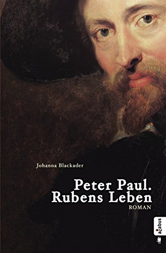 Peter Paul. Rubens Leben: Romanbiografie
