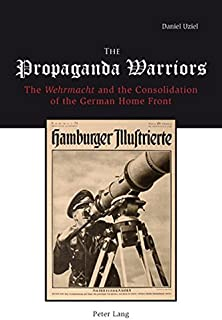 "The Propaganda Warriors: The ""Wehrmacht"" and the Consolidation of the German Home Front"