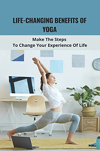 Life-Changing Benefits Of Yoga: Make The Steps To Change Your Experience Of Life: Daily Yoga