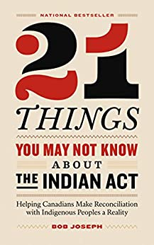 21 Things You May Not Know About the Indian Act: Helping Canadians Make Reconciliation with Indigenous Peoples a Reality by [Bob Joseph]