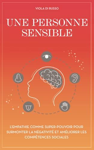 Une personne sensible: L'empathie comme super-pouvoir pour surmonter la négativité et améliorer les compétences sociales