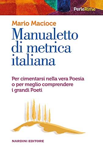 Manualetto di metrica italiana. Per cimentarsi nella vera poesia o per meglio comprendere i grandi poeti