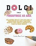 dolci con la friggitrice ad aria: colazione dolce e salata con la friggitrice ad aria. contiene ricette per torte e biscotti da fare in pochi minuti
