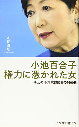 小池百合子 権力に憑かれた女 ドキュメント東京都知事の1400日 (光文社新書)