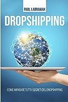 Dropshipping: Come imparare tutti i segreti del Dropshipping (Italian language edition)