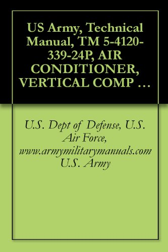 US Army, Technical Manual, TM 5-4120-339-24P, AIR CONDITIONER, VERTICAL COMP 9,000 BTU/HR, 208 VOLTS 3 PHASE, 50/60 HZ, (TIERNEY MDL TM-9KV-2, (NSN 4120-01-091-9672), ... military manuals (English Edition)