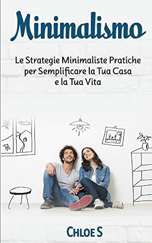 Minimalismo: Le Strategie Minimaliste Pratiche per Semplificare la Tua Casa e la Tua Vita: libro in versione italiana/Minimalism Italian version book
