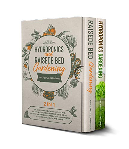Hydroponics and Raised Bed Gardening 2 in 1: The Beginners Bible with Secrets and Techniques for DIY Greenhouse to Grow Organic and Thriving Garden with ... Fruits, and Herbs (English Edition)