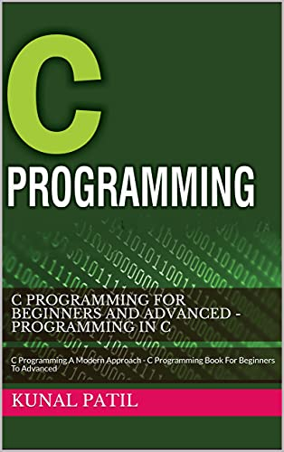 C Programming For Beginners And Advanced - Programming In C: C Programming A Modern Approach - C Programming Book For Beginners To Advanced