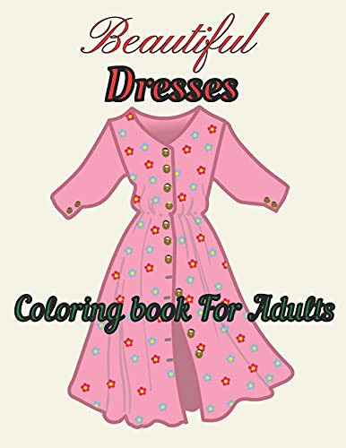 Beautiful Dresses Coloring book For Adults: Dazzling Dresses &Beautiful Wedding Dresses And Gowns Fashion Coloring Book Beautiful Dresses Adult Coloring Book