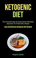Ketogenic Diet: The Complete Step By Step Easiest Affordable Approach To A Keto Diet Lifestyle (Easy and Delicious Ketogenic Diet Recipes)