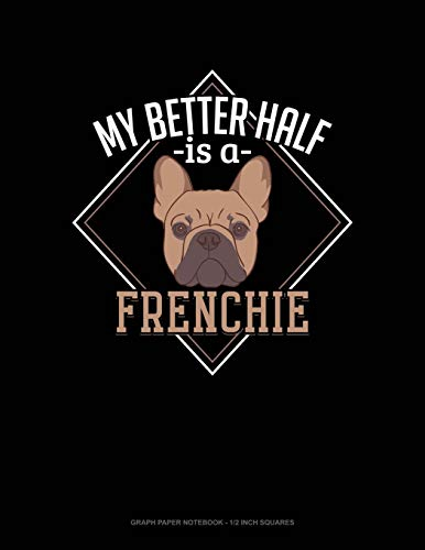 My Better Half Is A Frenchie: Graph Paper Notebook - 1/2 Inch Squares