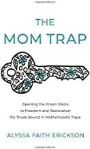 The Mom Trap: Opening the Prison Doors to Freedom and Restoration for Those Bound in Motherhood's Traps
