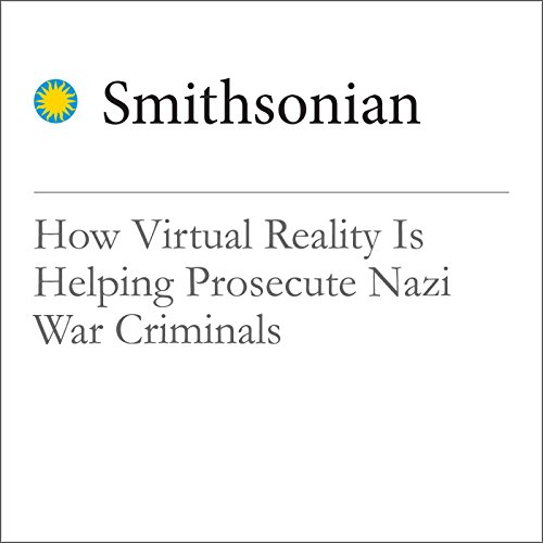 How Virtual Reality Is Helping Prosecute Nazi War Criminals audiobook cover art