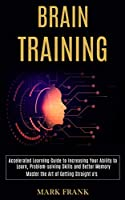 Brain Training: Accelerated Learning Guide to Increasing Your Ability to Learn, Problem-solving Skills and Better Memory (Master the Art of Getting Straight a's)