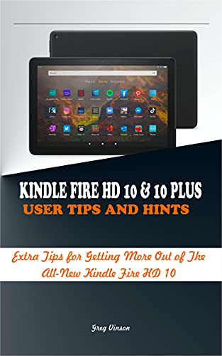 KINDLE FIRE HD 10 & 10 PLUS USER TIPS AND HINTS: Extra Tips for Getting More Out of the Amazon Kindle Fire HD 10 (English Edition)