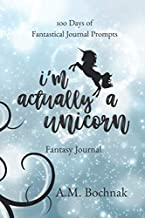 I'm Actually a Unicorn: 1oo Days of Fantastical Journal Prompts