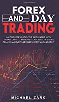 Forex and Day Trading: A Complete Guide For Beginners With Strategies To Improve Your Wealth Using Financial Leverage And Money Management