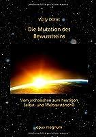 Die Mutation des Bewusstseins: Vom archaischen zum heutigen Selbst- und Weltverstaendnis