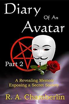 Diary of an Avatar Part 2: A revealing memoir exposing a secret society by [R. A. Chamberlin]