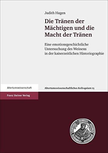 Die Tränen der Mächtigen und die Macht der Tränen: Eine emotionsgeschichtliche Untersuchung des Weinens in der kaiserzeitlichen Historiographie (Altertumswissenschaftliches Kolloquium, Band 25)