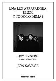 Una luz abrasadora, el sol y todo lo demás: Joy Division. La historia oral par Jon Savage