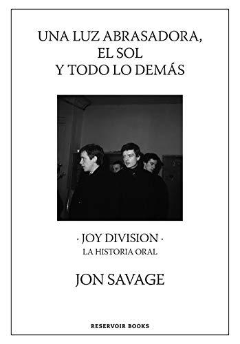 Una luz abrasadora, el sol y todo lo demás: Joy Division. La historia oral (Reservoir Narrativa)