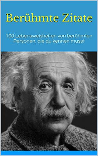 Berühmte Zitate: 100 Lebensweisheiten von berühmten Personen, die du kennen musst (English Edition)