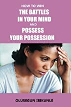 How To Win The Battles In Your Mind And Possess Your Possession