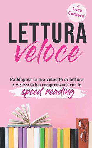Lettura veloce: Raddoppia la tua velocità di lettura e migliora la tua comprensione con lo speed reading