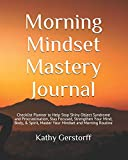 Morning Mindset Mastery Journal: 90 Day Journal to Help You Master Your Mindset and Morning Routine, Strengthen Your Mind, Body & Spirit, Accomplish Your Goals, and Live the Life of Your Dreams!