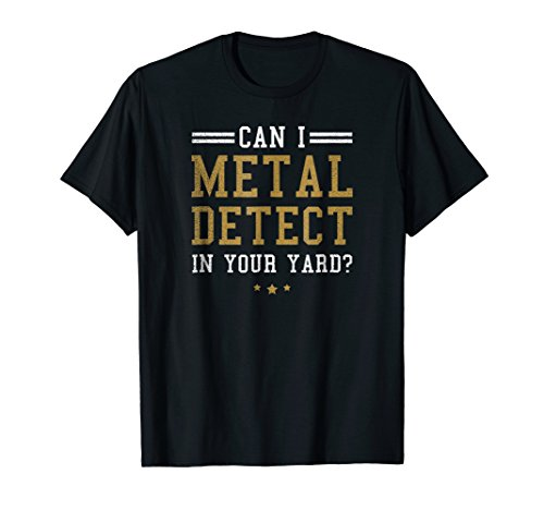 Metal Detecting Shirt   Can I Detect In Your Yard Gift
