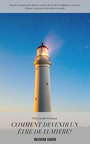 Petit Guide Pratique - COMMENT DEVENIR UN ÊTRE DE LUMIERE?: Tous les conseils pour devenir un être de Lumière et diffuser la Lumière, l'Amour, la Joie et la Paix dans le monde. (French Edition)